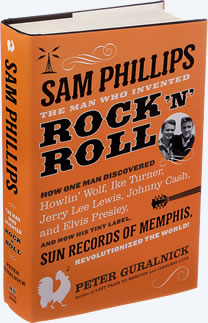 Sam Phillips: The Man Who Invented Rock 'n' Roll. And Discovered Elvis Presley.